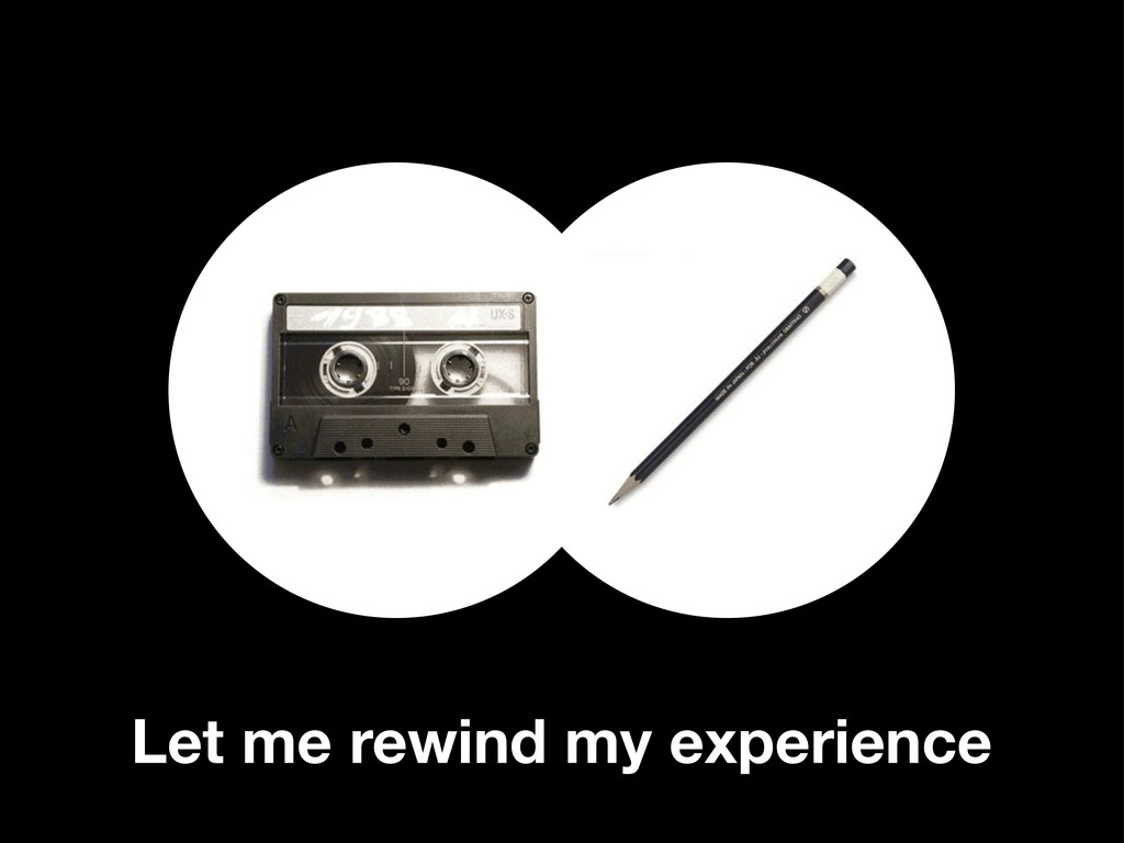 Let me rewind my experience