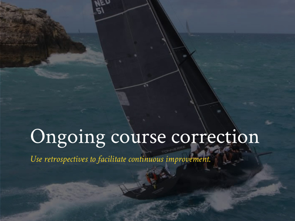 Ongoing course correction Use retrospectives to...
