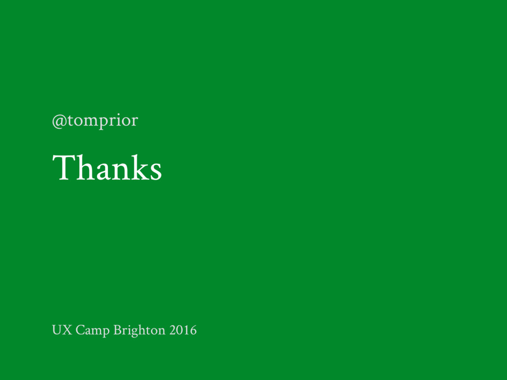 Thanks @tomprior UX Camp Brighton 2016