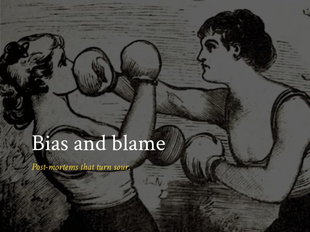 Bias and blame Post-mortems that turn sour.