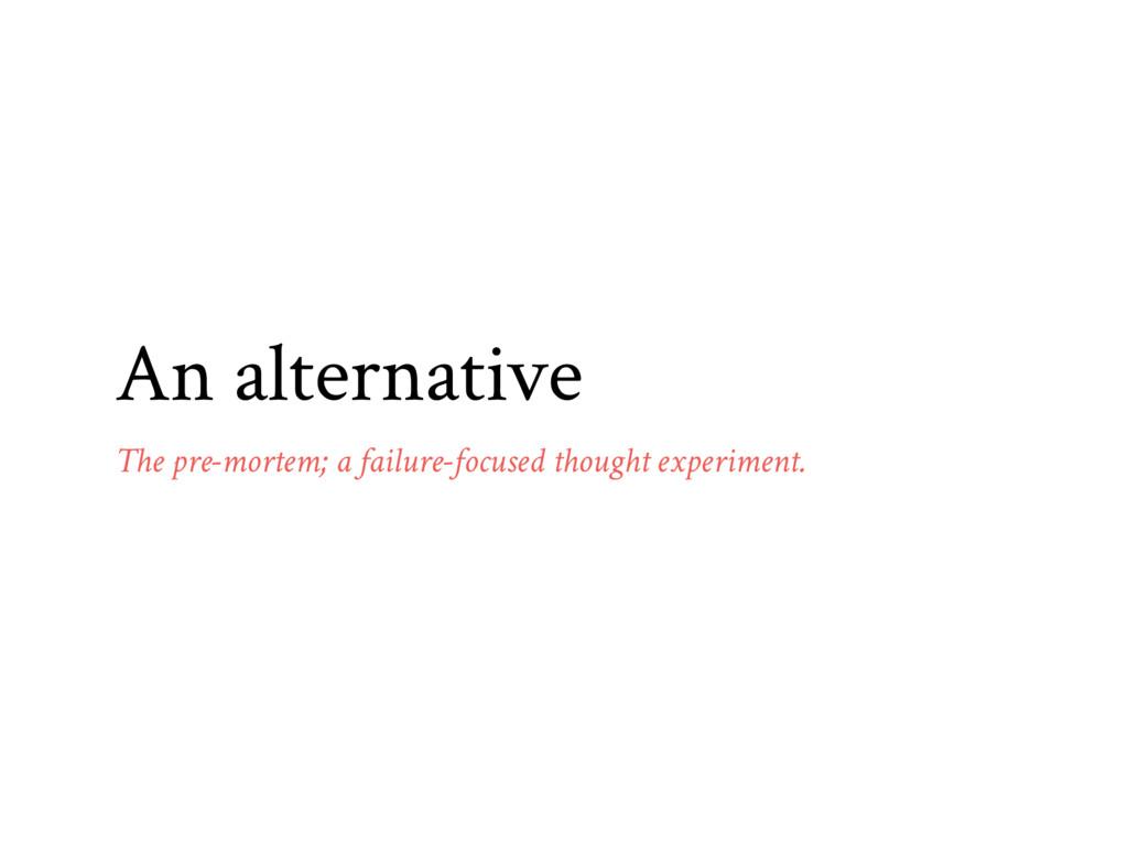 An alternative The pre-mortem; a failure-focuse...
