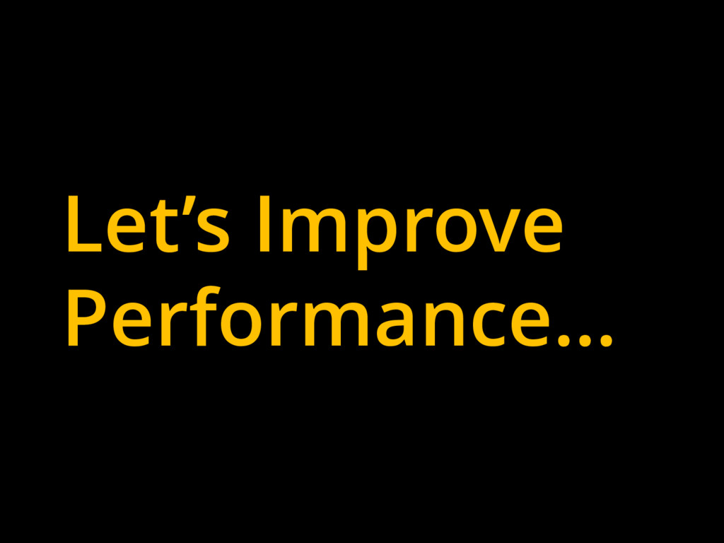 Let's Improve Performance…