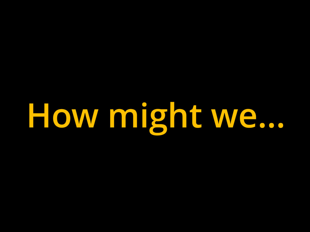 How might we…