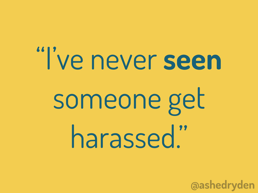"@ashedryden ""I've never seen someone get harass..."