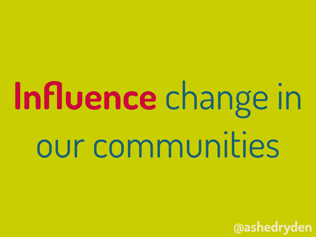 @ashedryden Influence change in our communities