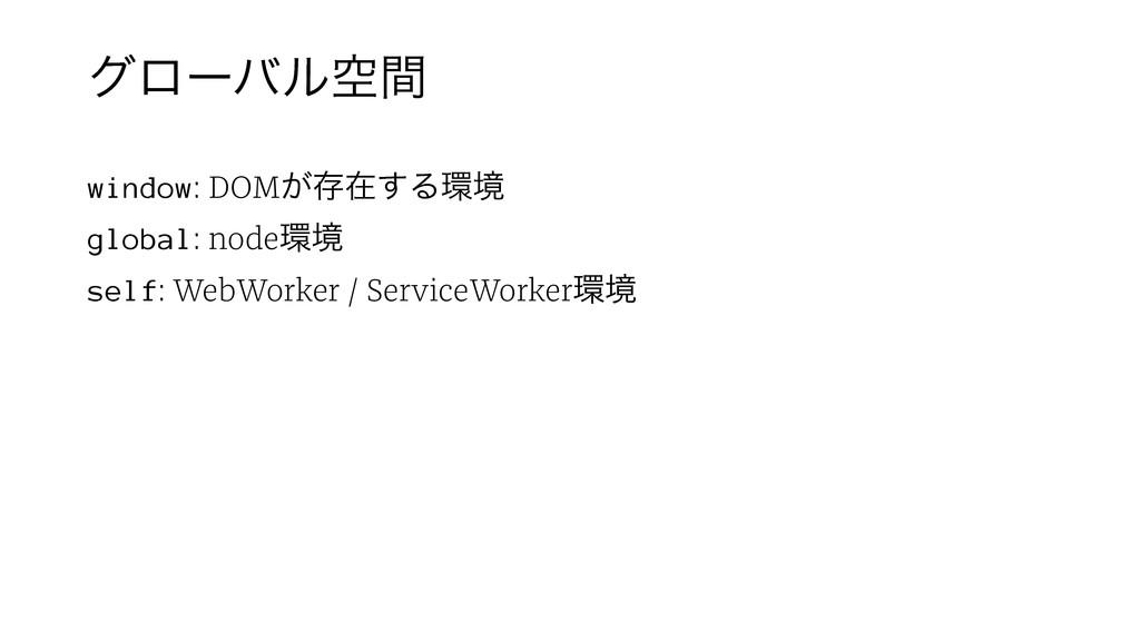 άϩʔόϧۭؒ window: DOM͕ଘࡏ͢Δڥ global: nodeڥ self:...
