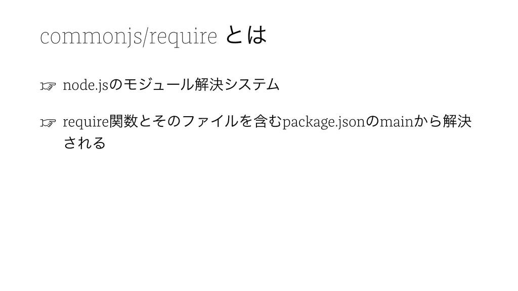 commonjs/require ͱ ☞ node.jsͷϞδϡʔϧղܾγεςϜ ☞ req...