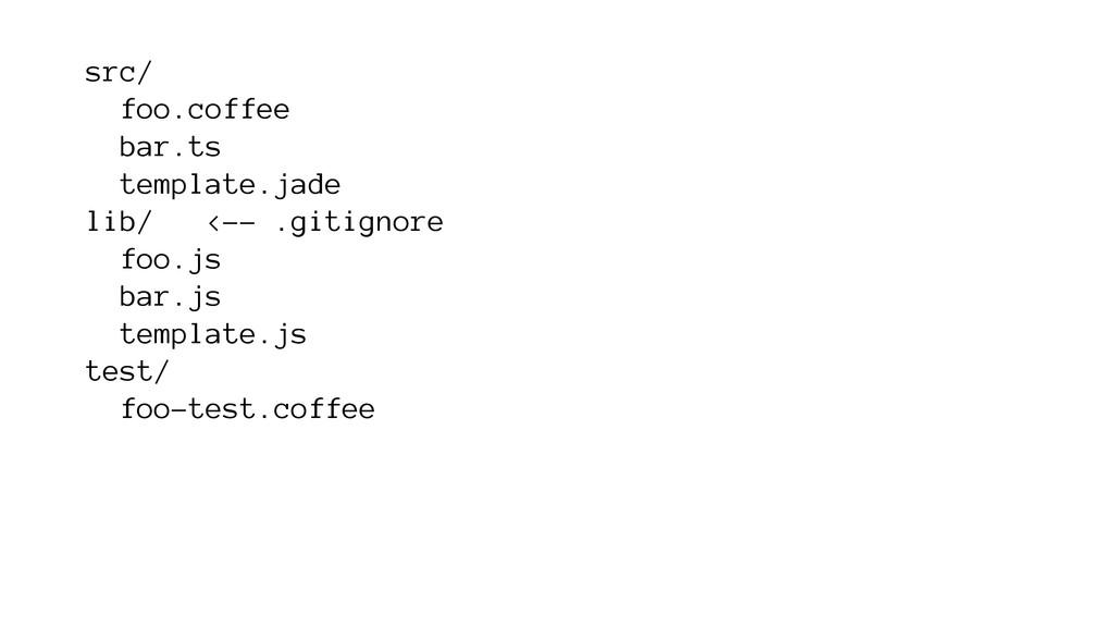src/ foo.coffee bar.ts template.jade lib/ <-- ....