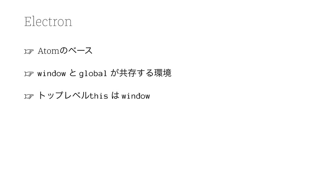 Electron ☞ Atomͷϕʔε ☞ window ͱ global ͕ڞଘ͢Δڥ ☞...