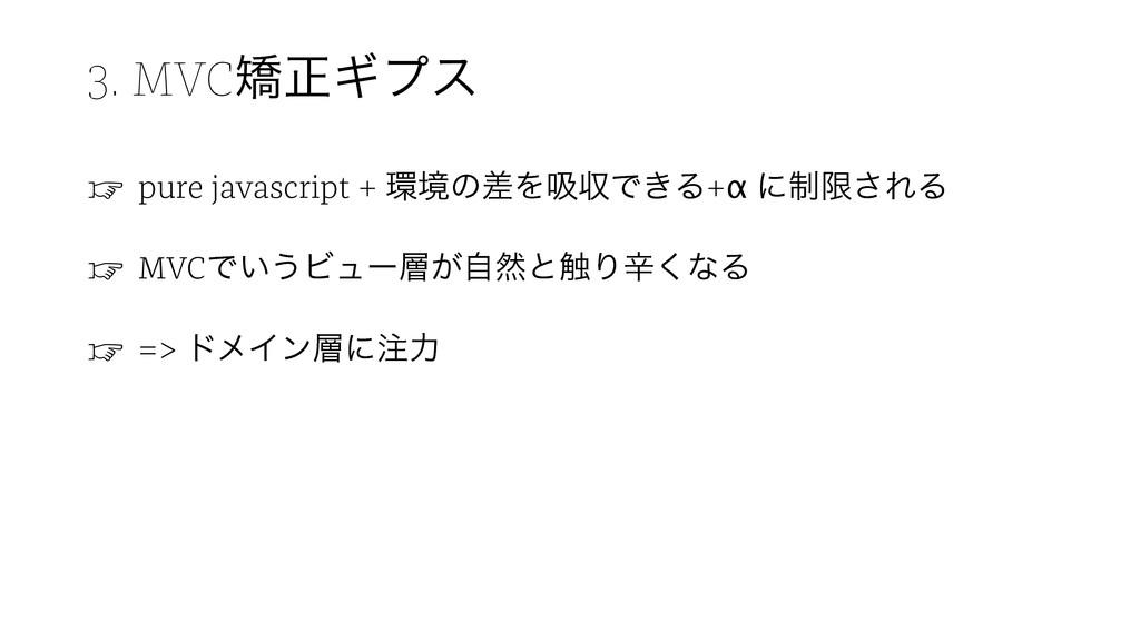 3. MVCڲਖ਼Ϊϓε ☞ pure javascript + ڥͷࠩΛٵऩͰ͖Δ+α ʹ੍...