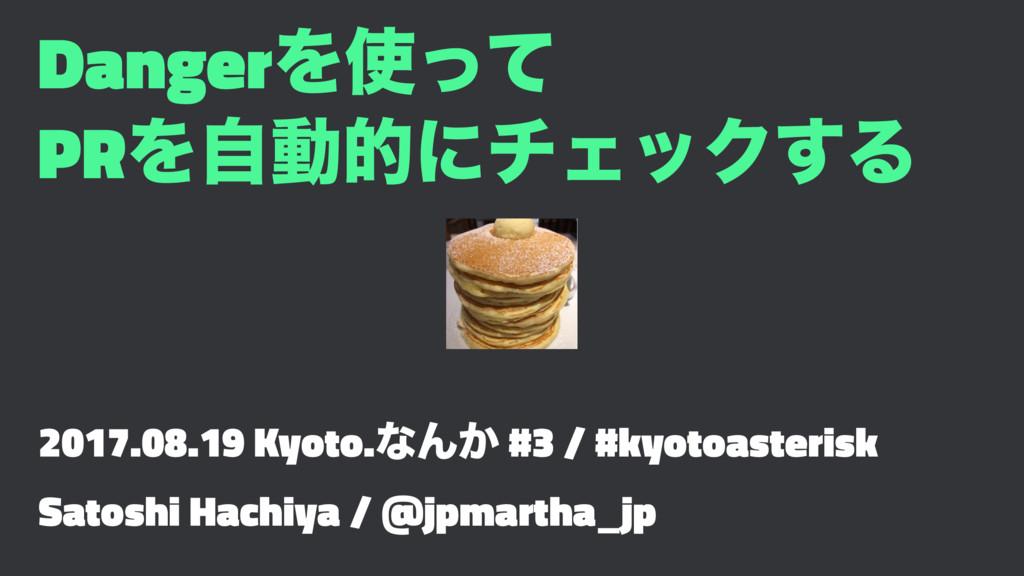 DangerΛͬͯ PRΛࣗಈతʹνΣοΫ͢Δ 2017.08.19 Kyoto.ͳΜ͔ #...