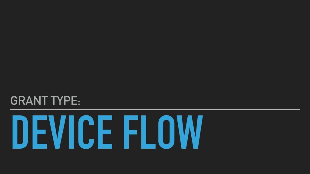 DEVICE FLOW GRANT TYPE:
