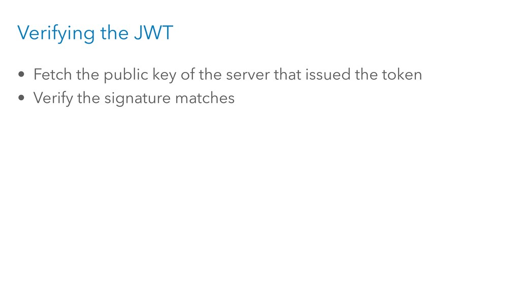 Verifying the JWT • Fetch the public key of the...