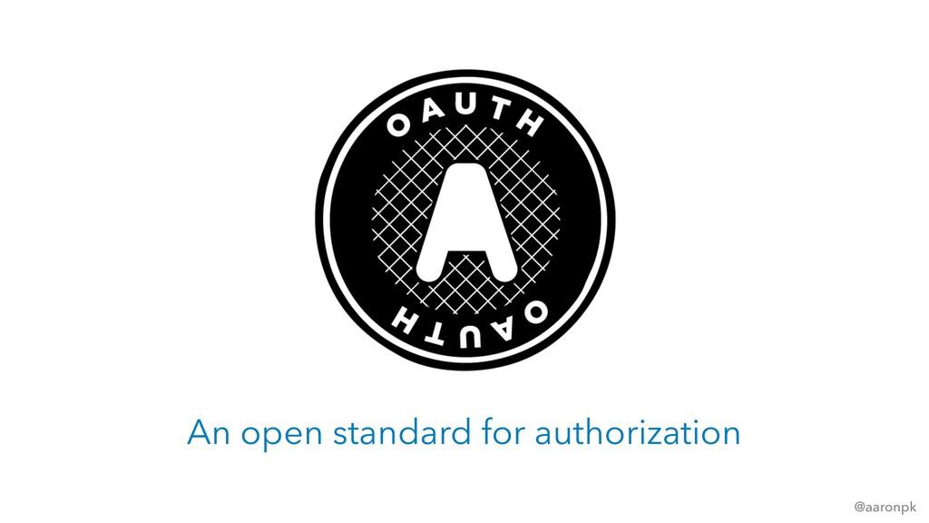 @aaronpk An open standard for authorization