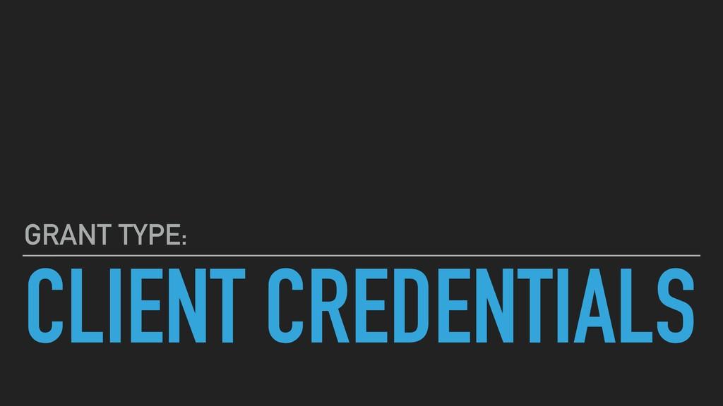 CLIENT CREDENTIALS GRANT TYPE: