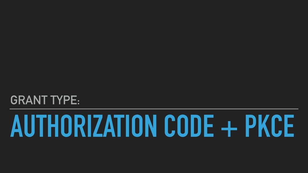 AUTHORIZATION CODE + PKCE GRANT TYPE: