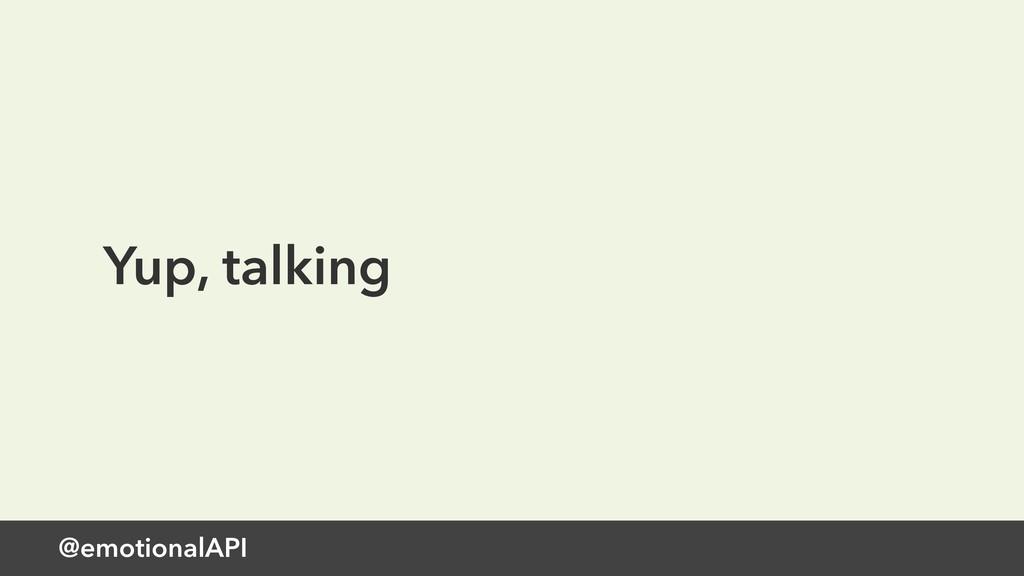 @emotionalAPI Yup, talking