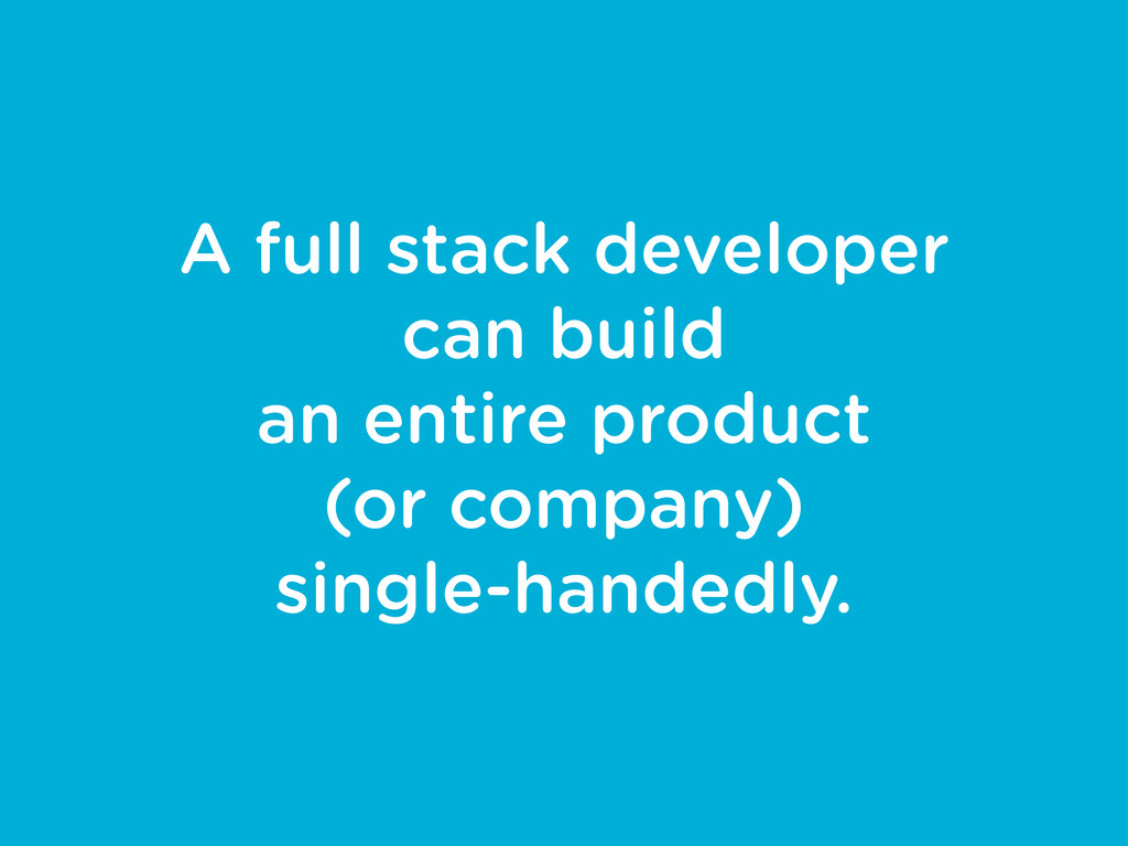 A full stack developer can build an entire prod...