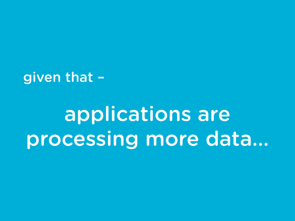given that – applications are processing more d...