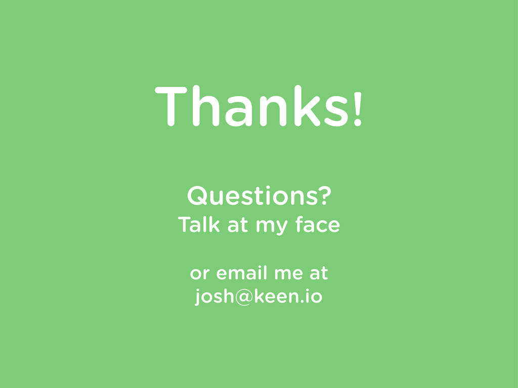 Thanks! Questions? Talk at my face or email me ...