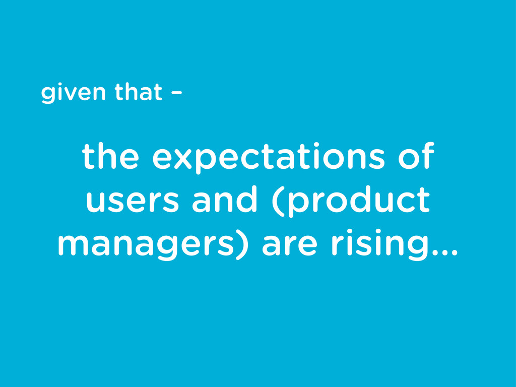 given that – the expectations of users and (pro...