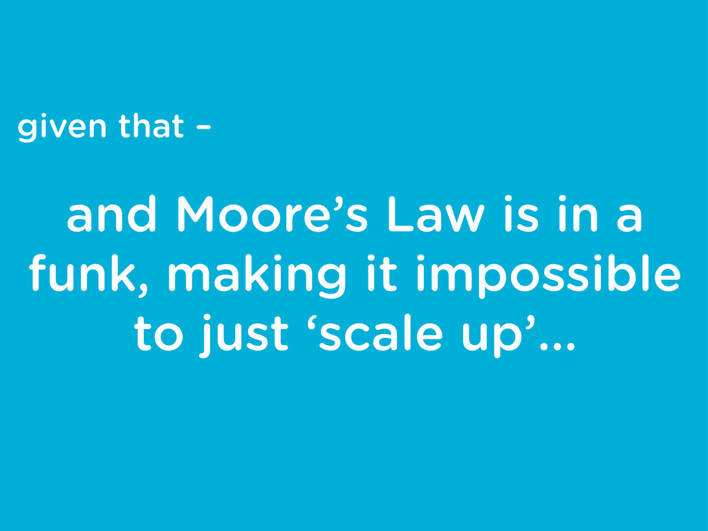 given that – and Moore's Law is in a funk, maki...