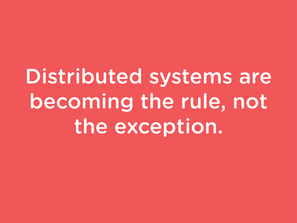 Distributed systems are becoming the rule, not ...