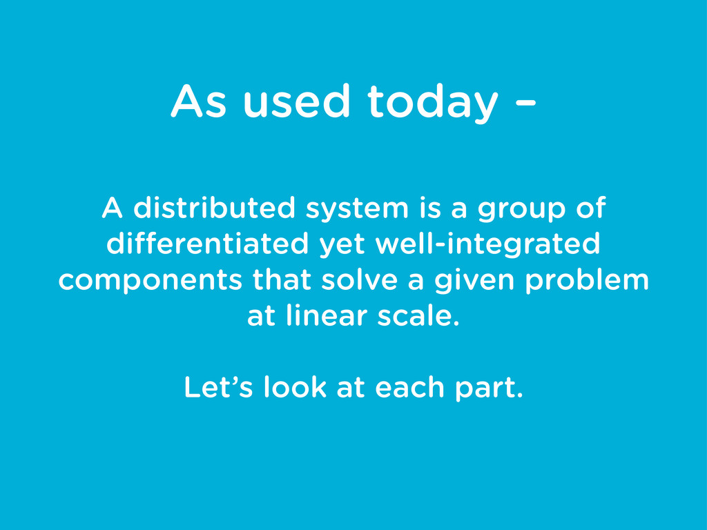 As used today – A distributed system is a group...