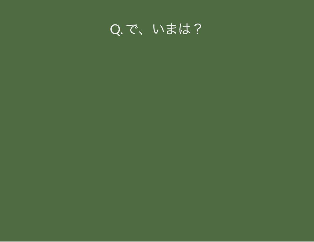 Q. で、 いまは?