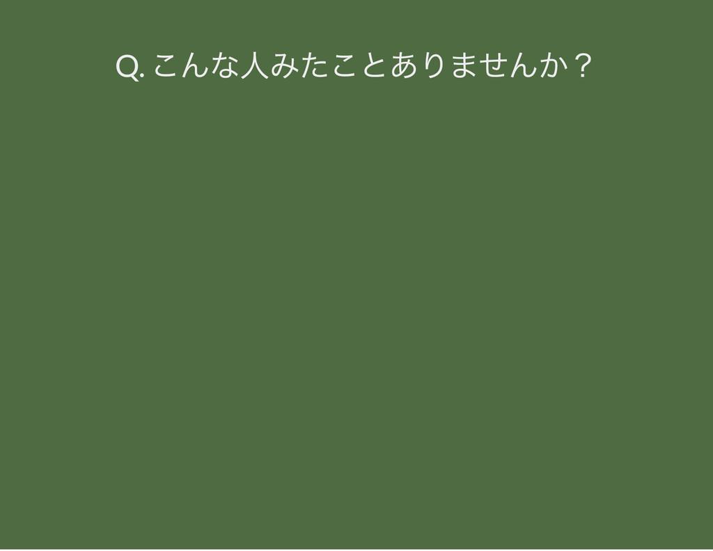 Q. こんな人みたことありませんか?