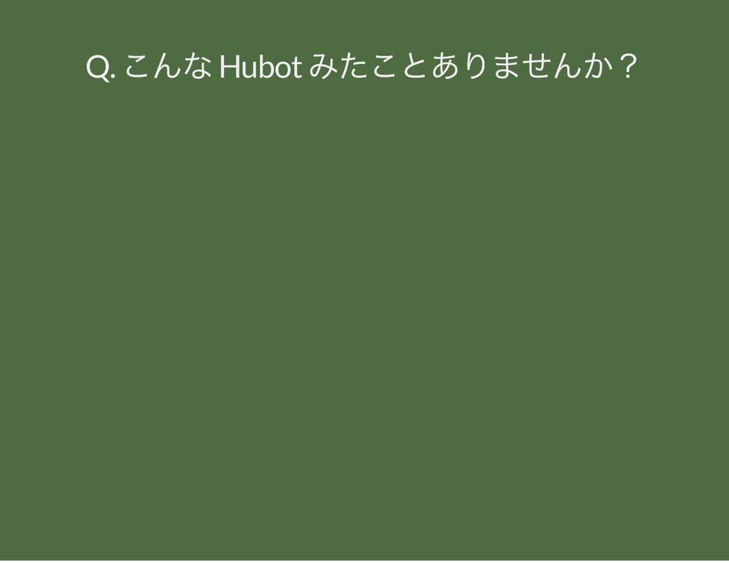 Q. こんな Hubot みたことありませんか?