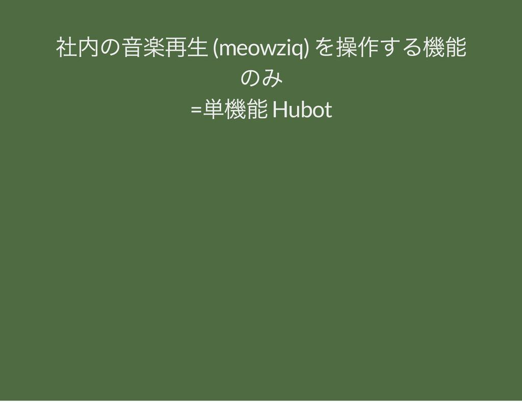 社内の音楽再生 (meowziq) を操作する機能 のみ = 単機能 Hubot