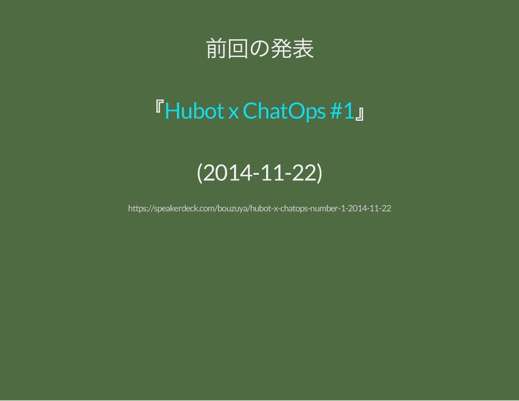 前回の発表 『 』 Hubot x ChatOps #1 (2014-11-22) https...