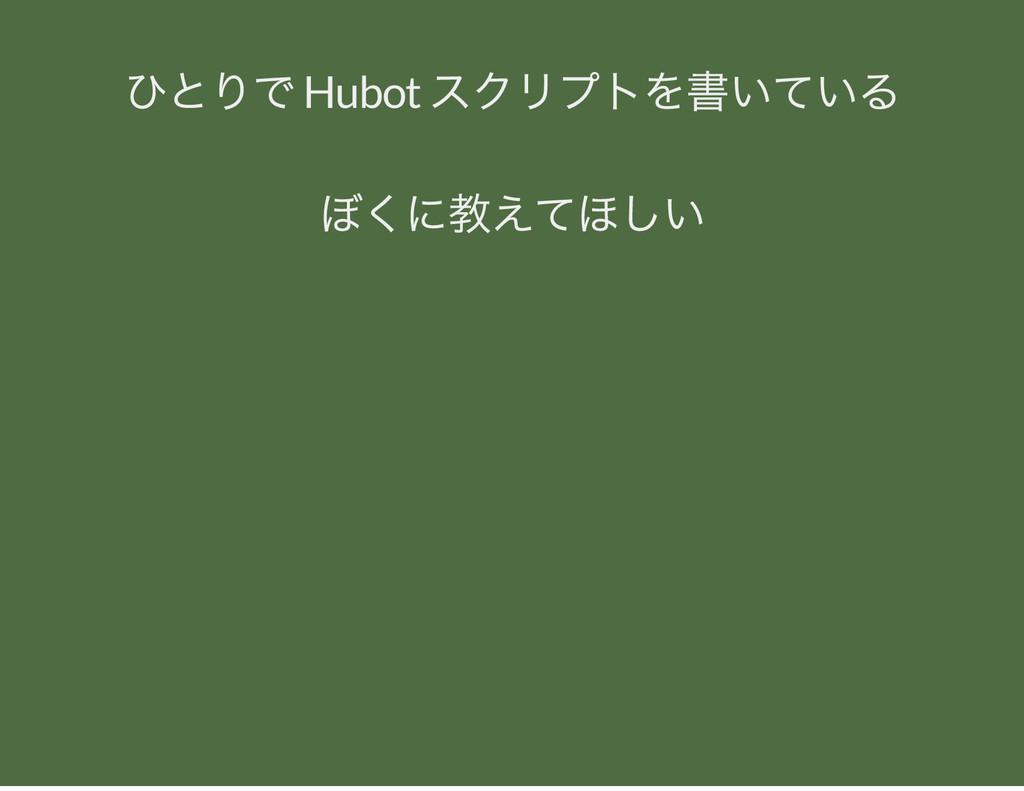 ひとりで Hubot スクリプトを書いている ぼくに教えてほしい