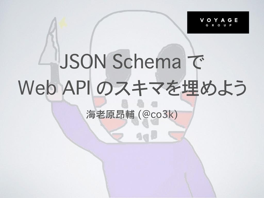 JSON Schema で Web API のスキマを埋めよう 海老原昂輔 (@co3k)