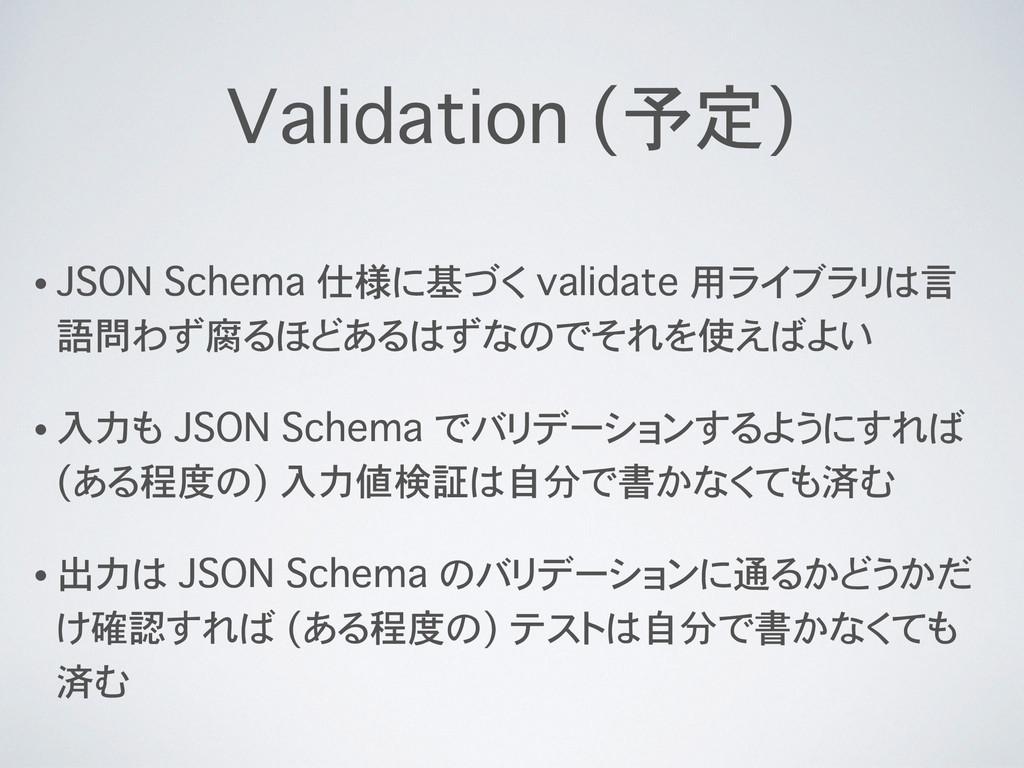 Validation (予定) • JSON Schema 仕様に基づく validate 用...