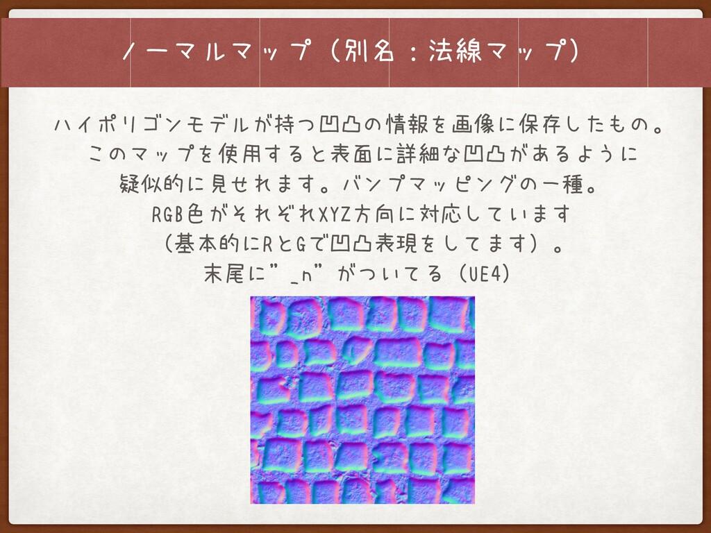 ノーマルマップ(別名:法線マップ) ハイポリゴンモデルが持つ凹凸の情報を画像に保存したもの。 ...