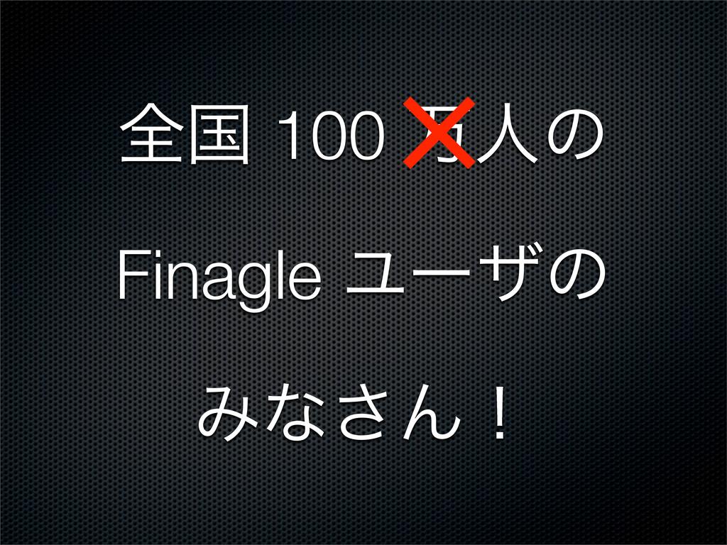 શࠃ 100 ສਓͷ Finagle Ϣʔβͷ Έͳ͞Μʂ