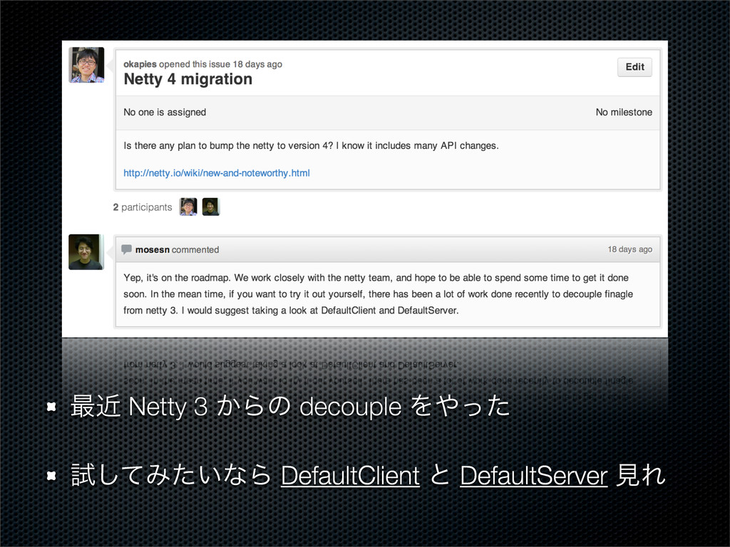 ࠷ۙ Netty 3 ͔Βͷ decouple Λͬͨ ࢼͯ͠Έ͍ͨͳΒ DefaultCl...