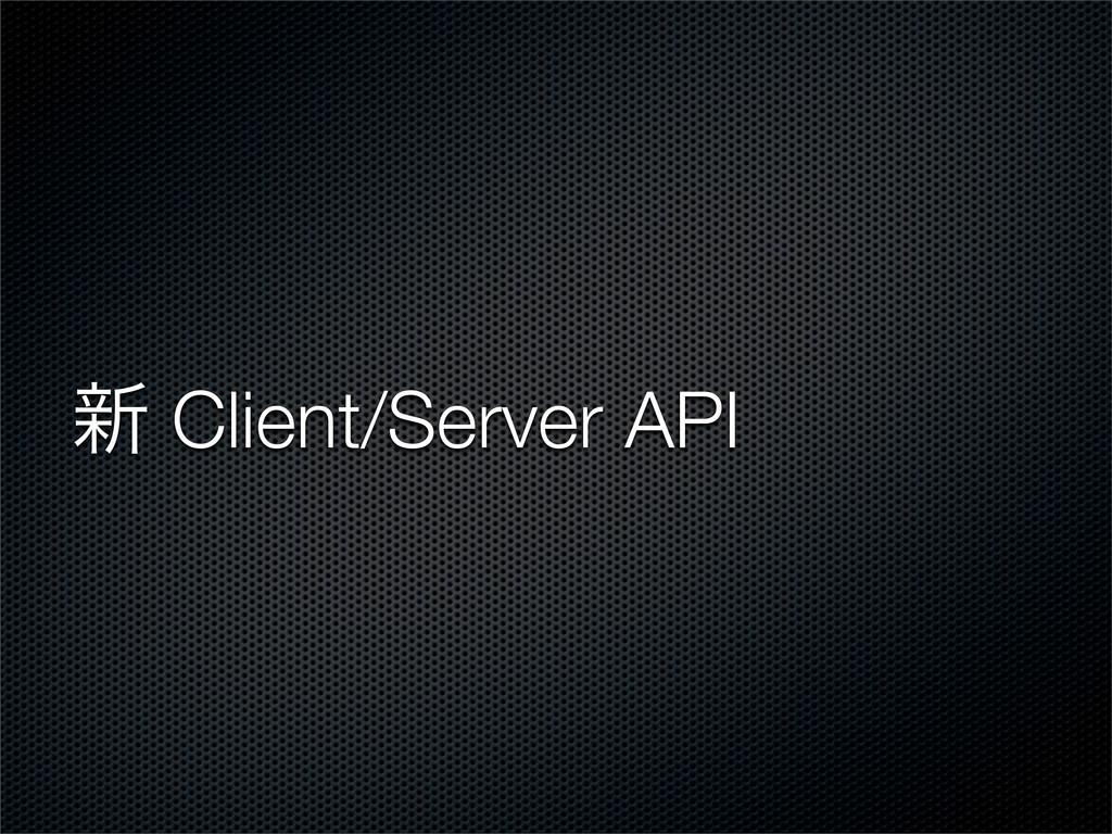 ৽ Client/Server API