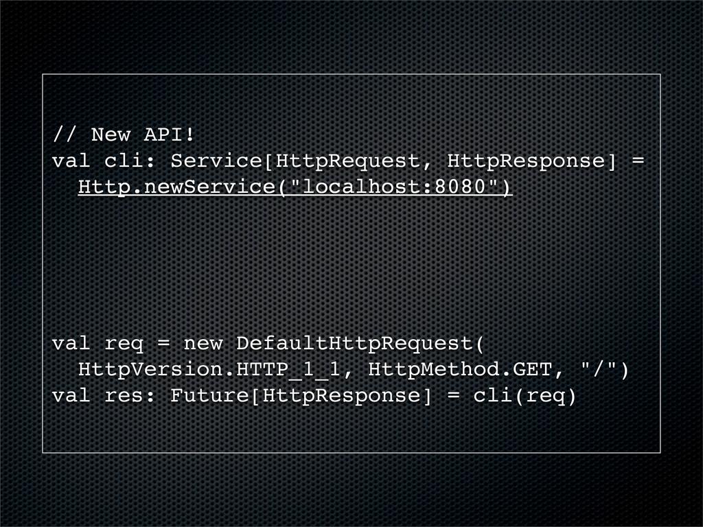 // New API! val cli: Service[HttpRequest, HttpR...