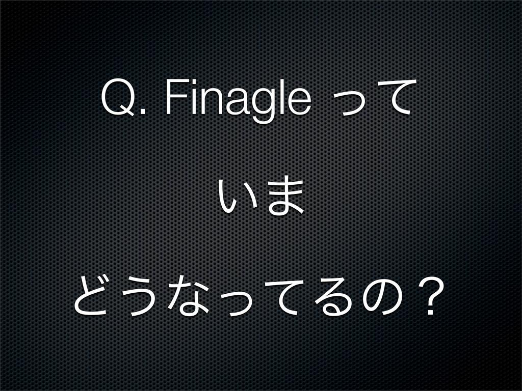 Q. Finagle ͬͯ ͍· Ͳ͏ͳͬͯΔͷʁ