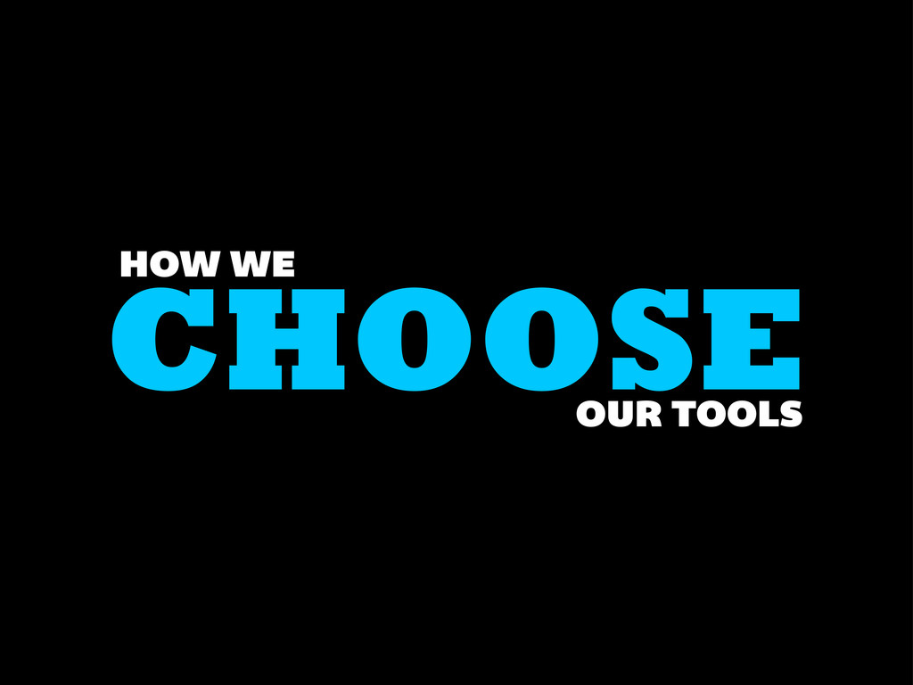 CHOOSE HOW WE OUR TOOLS