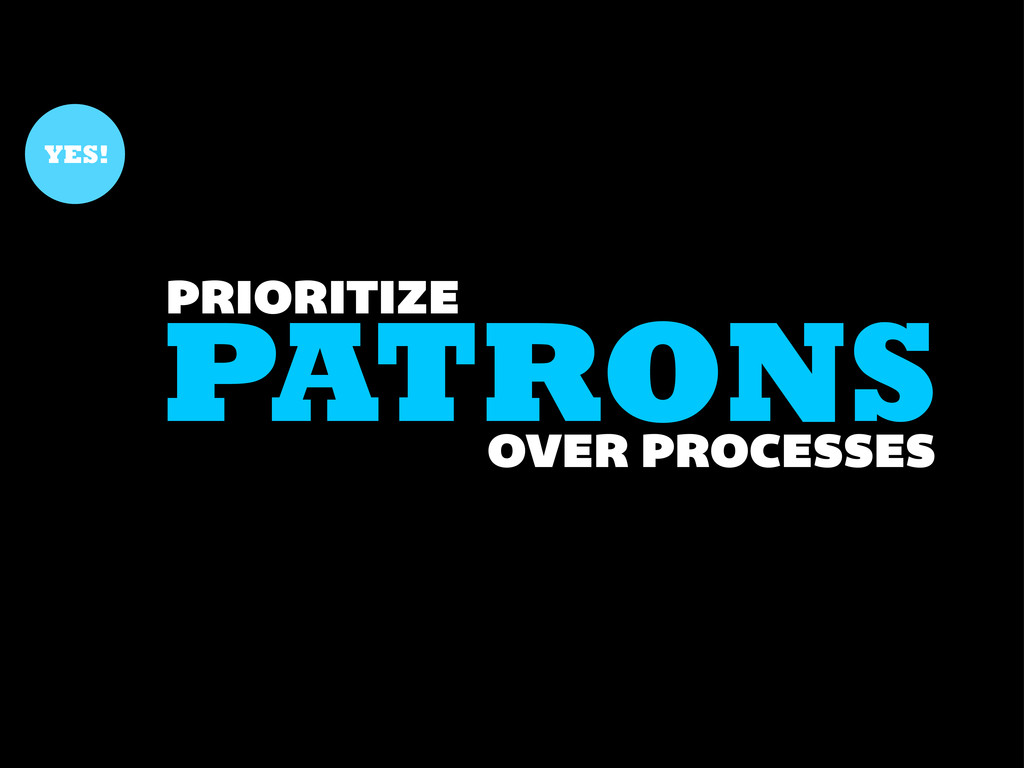PATRONS PRIORITIZE YES! OVER PROCESSES