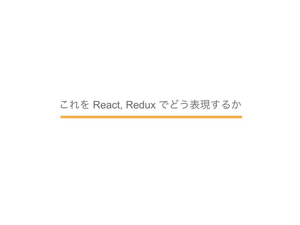 ͜ΕΛ React, Redux ͰͲ͏දݱ͢Δ͔