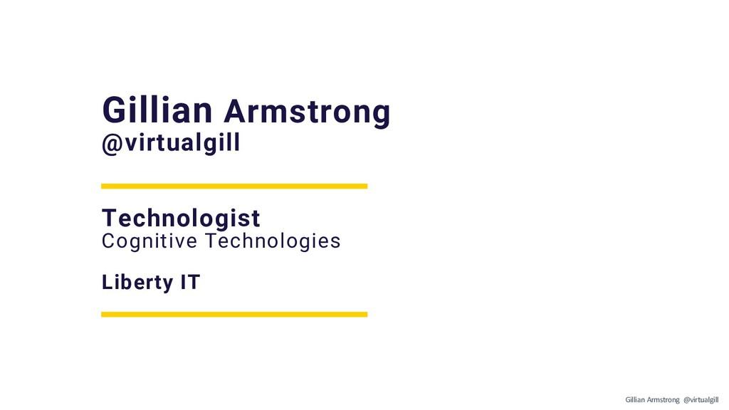 Gillian Armstrong @virtualgill Technologist Cog...