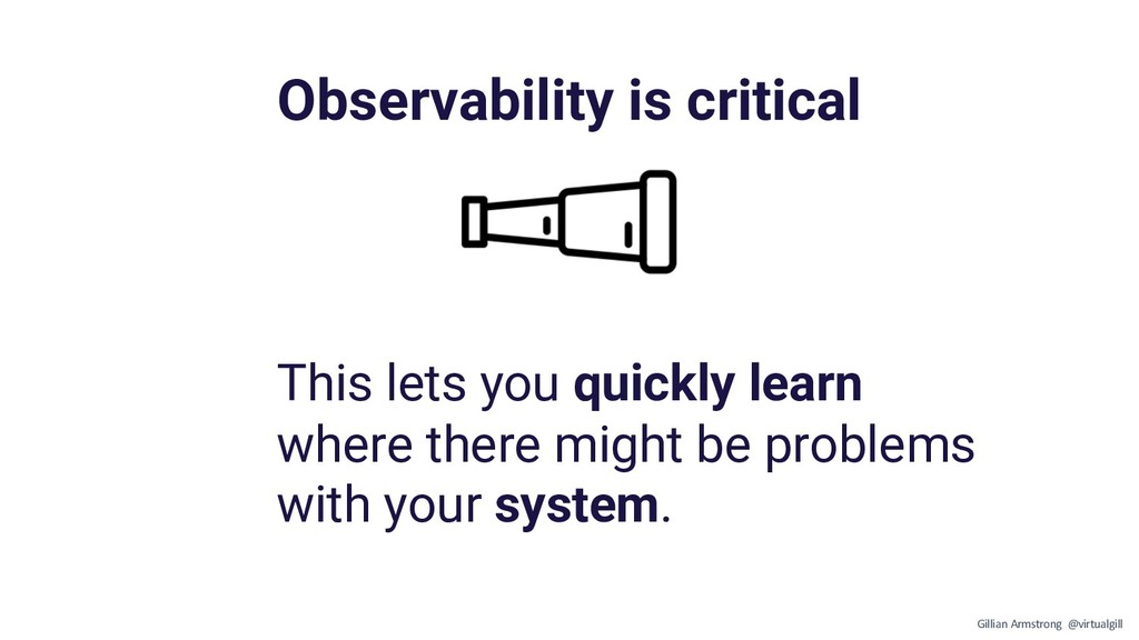 Observability is critical This lets you quickly...
