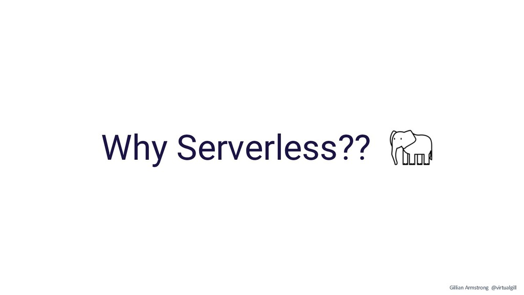Why Serverless?? Gillian Armstrong @virtualgill