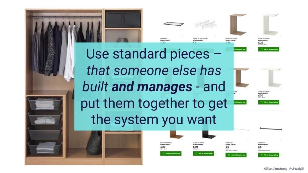 Use standard pieces – that someone else has bui...