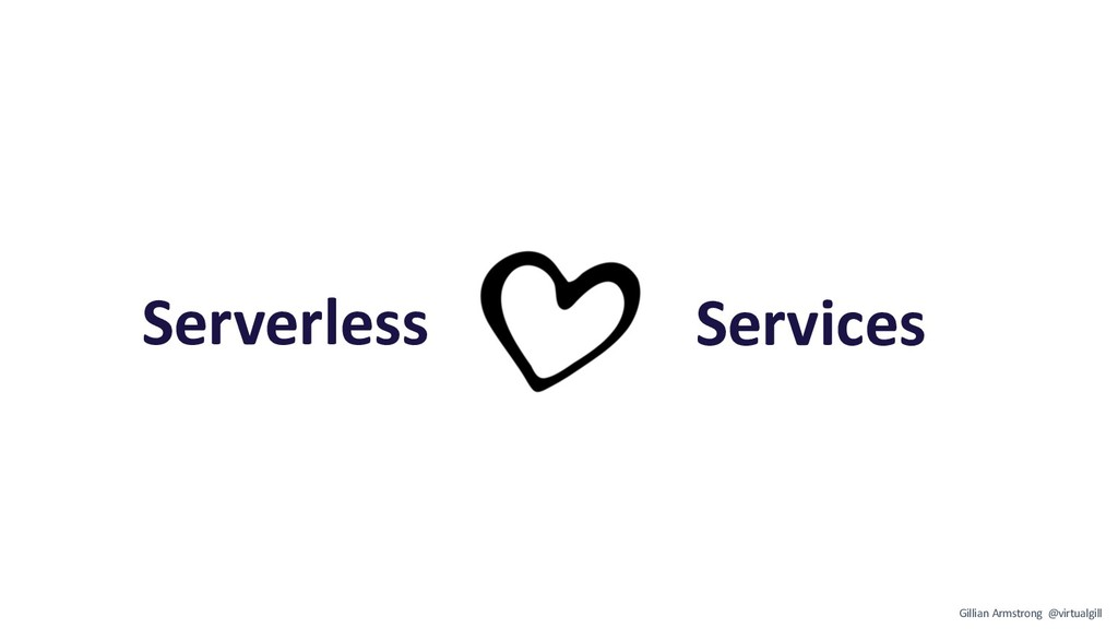 Serverless Services Gillian Armstrong @virtualg...